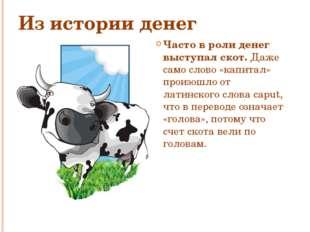 Из истории денег Часто в роли денег выступал скот.Даже само слово «капитал»