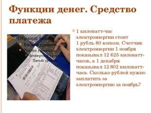 Функции денег. Средство платежа 1 киловатт-час электроэнергии стоит 1рубль 8