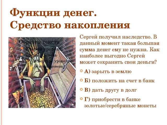 Функции денег. Средство накопления Сергей получил наследство. В данный момент...
