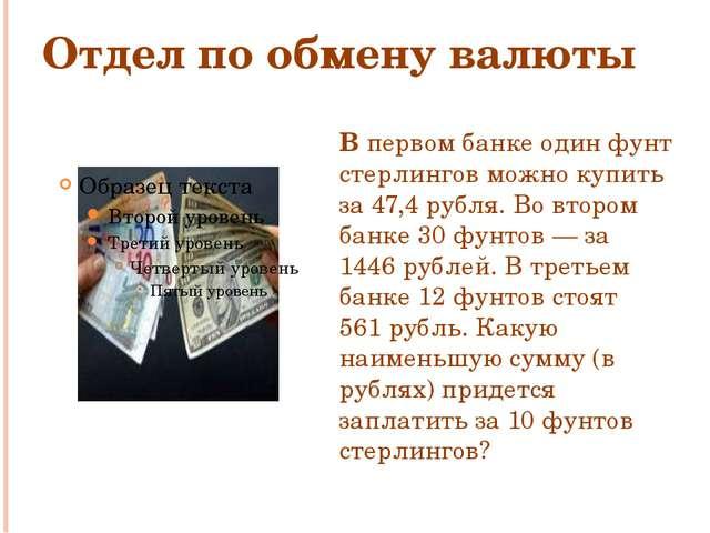 Отдел по обмену валюты В первом банке один фунт стерлингов можно купить за 47...