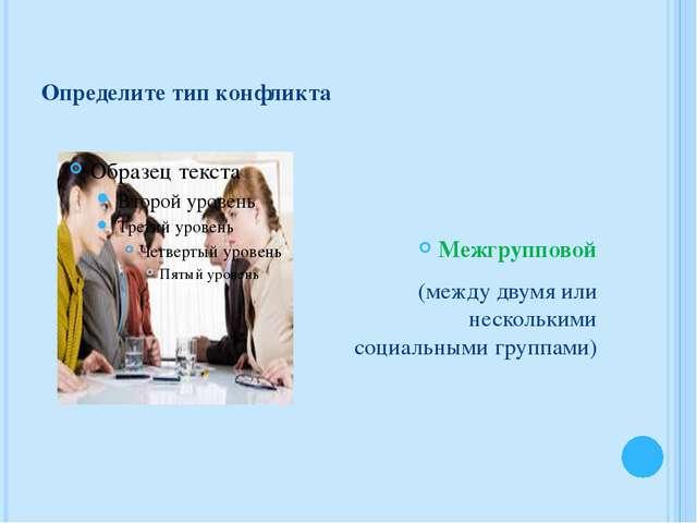 Определите тип конфликта Межгрупповой (между двумя или несколькими социальным...