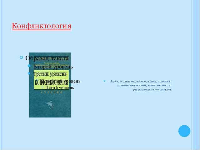 Конфликтология Наука, исследующая содержание, причины, условия. механизмы, за...