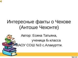 Интересные факты о Чехове (Антоше Чехонте) Автор: Есина Татьяна, ученица 6б к