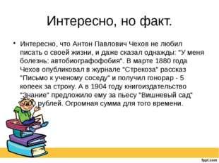 Интересно, но факт. Интересно, что Антон Павлович Чехов не любил писать о сво