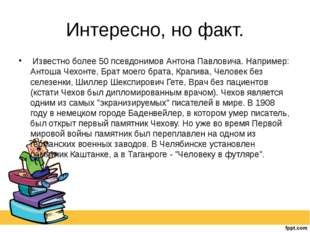 Интересно, но факт. Известно более 50 псевдонимов Антона Павловича. Например: