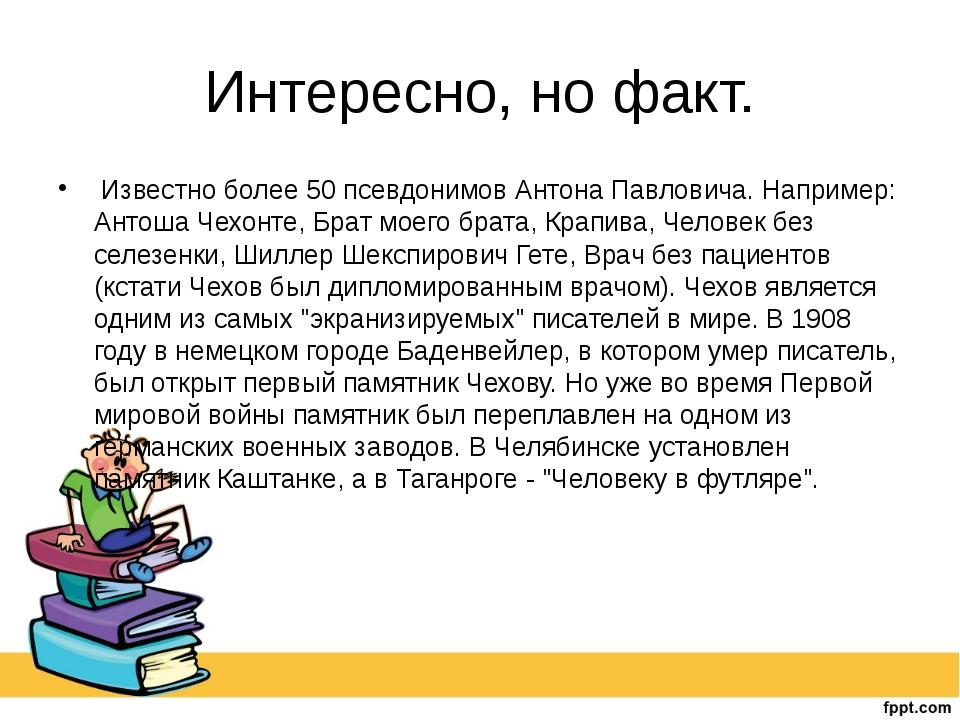 Интересно, но факт. Известно более 50 псевдонимов Антона Павловича. Например:...
