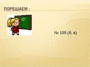 № 105 (б, в)