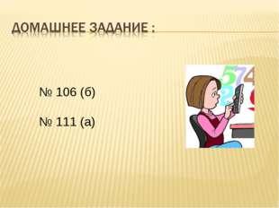 № 106 (б) № 111 (а)