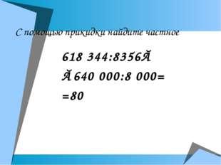 С помощью прикидки найдите частное 618 344:8356≈ ≈640 000:8 000= =80
