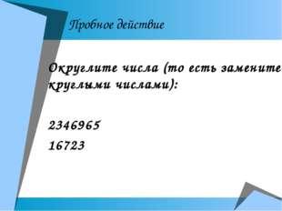 Пробное действие Округлите числа (то есть замените круглыми числами): 2346965