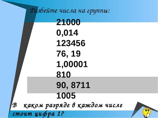 Разбейте числа на группы: 21000 0,014 123456 76, 19 1,00001 810 90, 8711 100...
