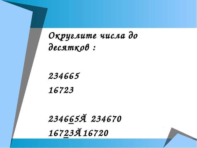 Округлите числа до десятков : 234665 16723 234665≈ 234670 16723≈16720