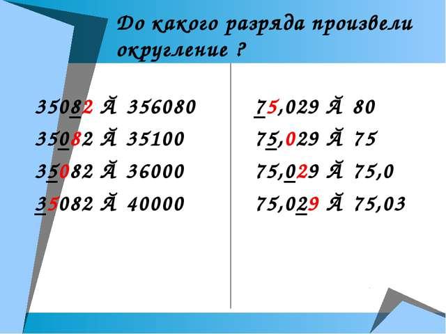 До какого разряда произвели округление ? 35082 ≈ 356080 35082 ≈ 35100 35082 ≈...