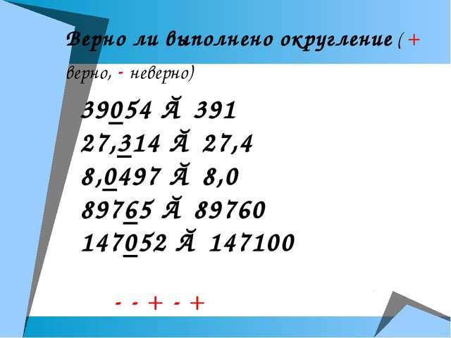 Верно ли выполнено округление ( + верно, - неверно) 39054 ≈ 391 27,314 ≈ 27,4...
