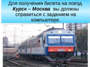 Для получения билета на поезд  Курск – Москва  вы должны справиться с задание