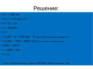 Решение: S1 = 1280 км S2 = ?, в 6 раз > S1 S = S1 + S2 v = 560км/ч t=