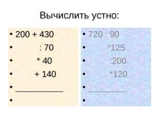 Вычислить устно: 200 + 430           : 70          * 40         + 140 __