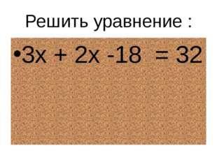 Решить уравнение : 3х + 2х -18  = 32
