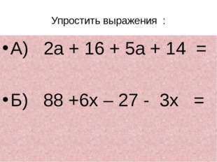 Упростить выражения  : А)   2а + 16 + 5а + 14  = Б)   88 +6х – 27 -  3х   =