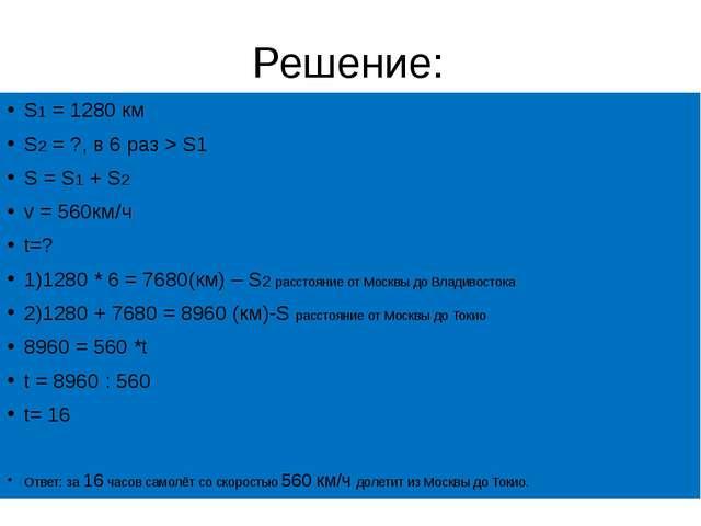 Решение: S1 = 1280 км S2 = ?, в 6 раз > S1 S = S1 + S2 v = 560км/ч t=...