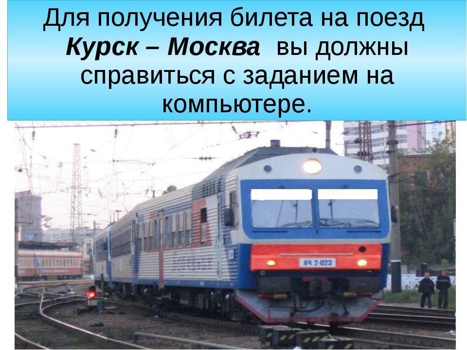 Для получения билета на поезд  Курск – Москва  вы должны справиться с задание...