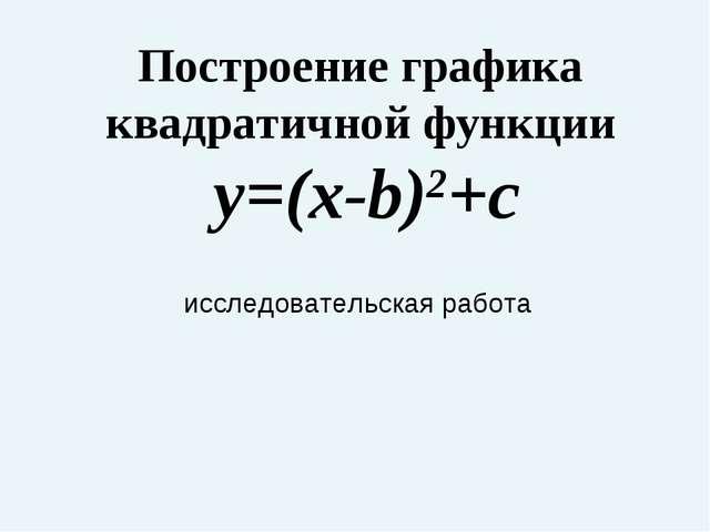 Построение графика квадратичной функции y=(x-b)2+c исследовательская работа