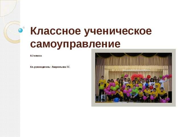 Классное ученическое самоуправление 8.3 класса Кл. руководитель: Лаврентьева...