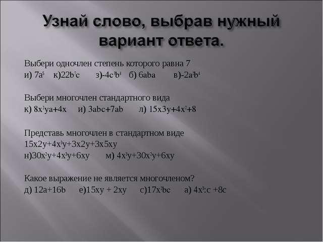 Выбери одночлен степень которого равна 7 и) 7а5 к)22b7c з)-4c3b4 б) 6aba в)-2...