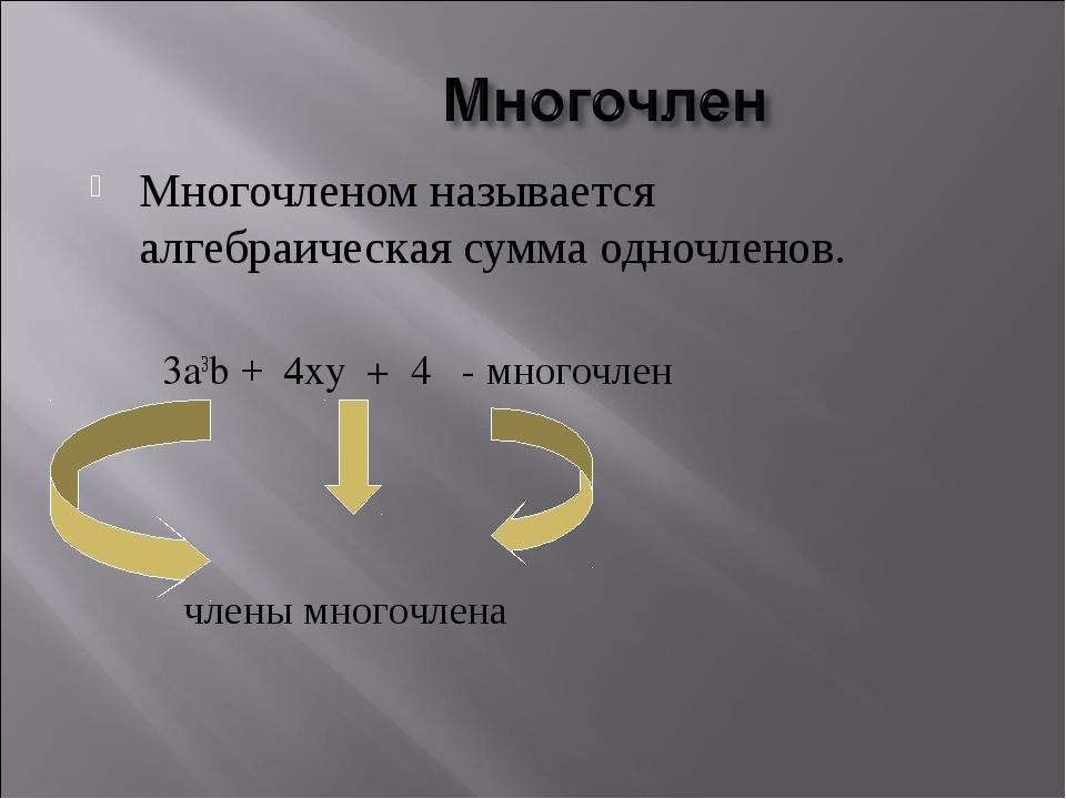 Многочленом называется алгебраическая сумма одночленов. 3a3b + 4xy + 4 - мног...