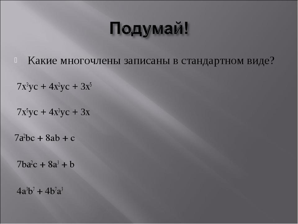 Какие многочлены записаны в стандартном виде? 7х3ус + 4х2ус + 3х5 7х5ус + 4х3...