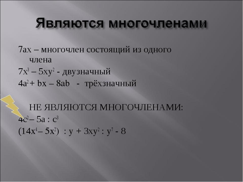 7ах – многочлен состоящий из одного  члена 7х3 – 5ху2 - двузначный 4а2 + bx...