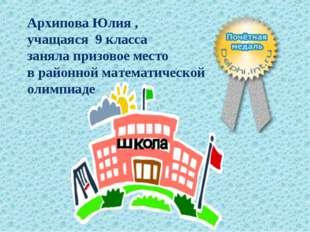 Архипова Юлия , учащаяся 9 класса заняла призовое место в районной математиче