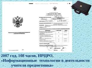 2007 год, 108 часов, НРЦРО, «Информационные технологии в деятельности учителя