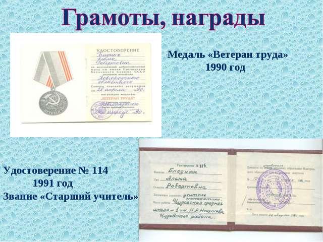 Медаль «Ветеран труда» 1990 год Удостоверение № 114 1991 год Звание «Старший...