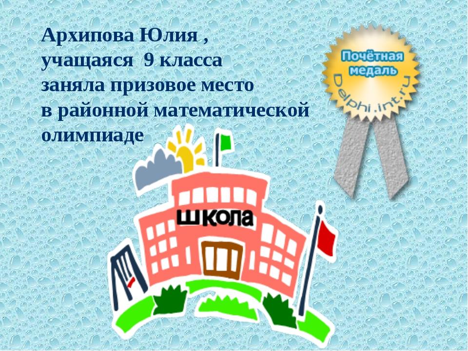 Архипова Юлия , учащаяся 9 класса заняла призовое место в районной математиче...