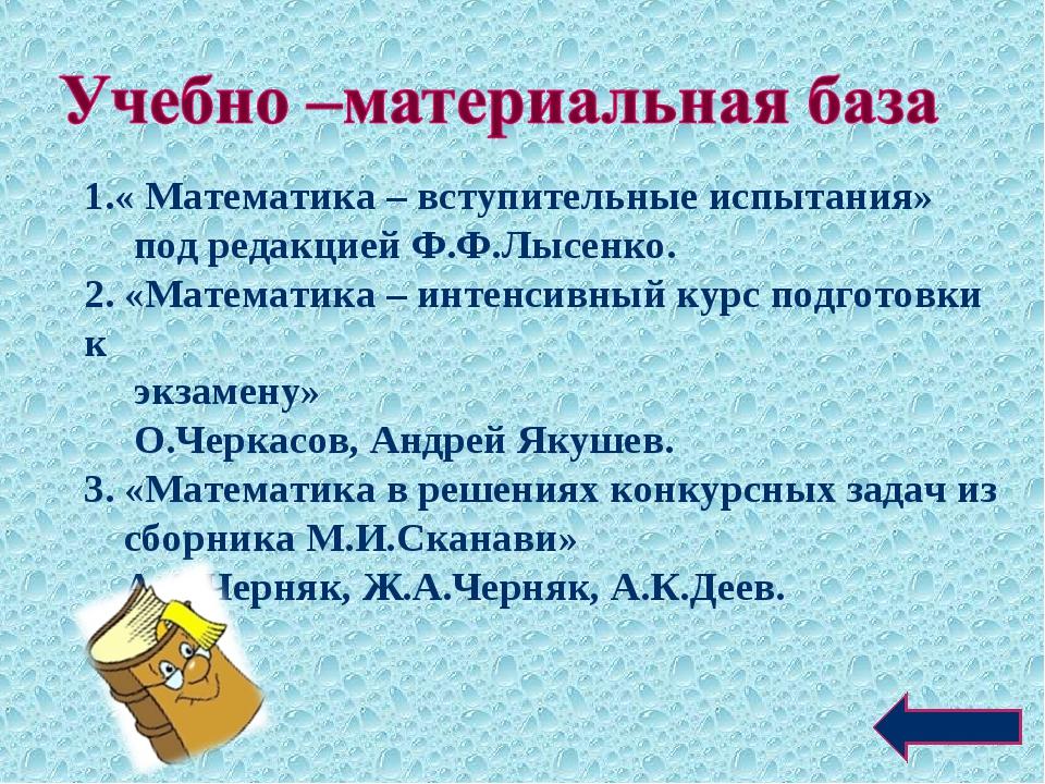 1.« Математика – вступительные испытания» под редакцией Ф.Ф.Лысенко. 2. «Мате...