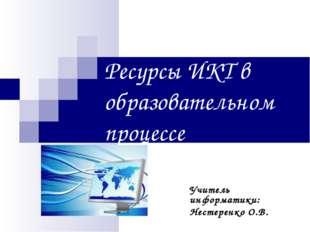 Ресурсы ИКТ в образовательном процессе Учитель информатики: Нестеренко О.В.