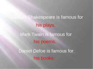 his plays. William Shakespeare is famous for Mark Twain is famous for his poe
