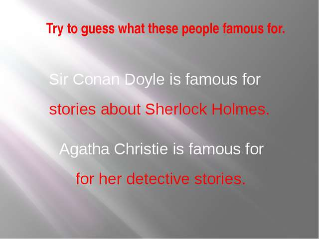 Try to guess what these people famous for. Sir Conan Doyle is famous for stor...