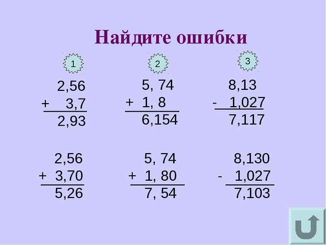 2,56 + 3,7 2,93 Найдите ошибки 8,13 - 1,027 7,117 5, 74 + 1, 8 6,154 2,56 +...
