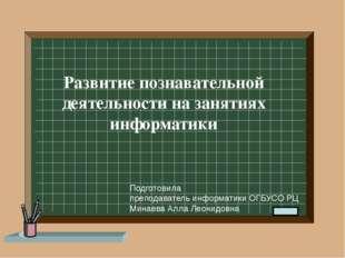 Развитие познавательной деятельности на занятиях информатики Подготовила преп