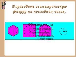 Дорисовать геометрическую фигуру на последних часах.