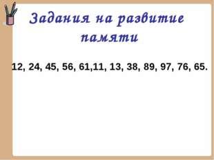 12, 24, 45, 56, 61,11, 13, 38, 89, 97, 76, 65. Задания на развитие памяти