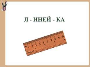Л - ИНЕЙ - КА