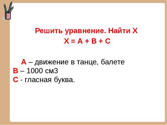 Решить уравнение. Найти Х Х = А + В + С А – движение в танце, балете В – 100...