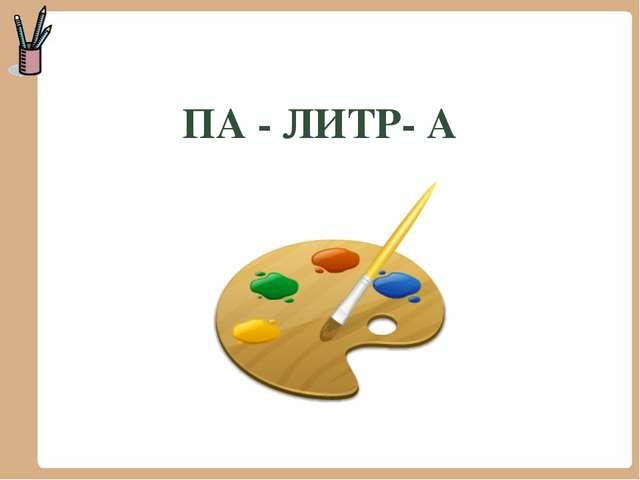 ПА - ЛИТР- А