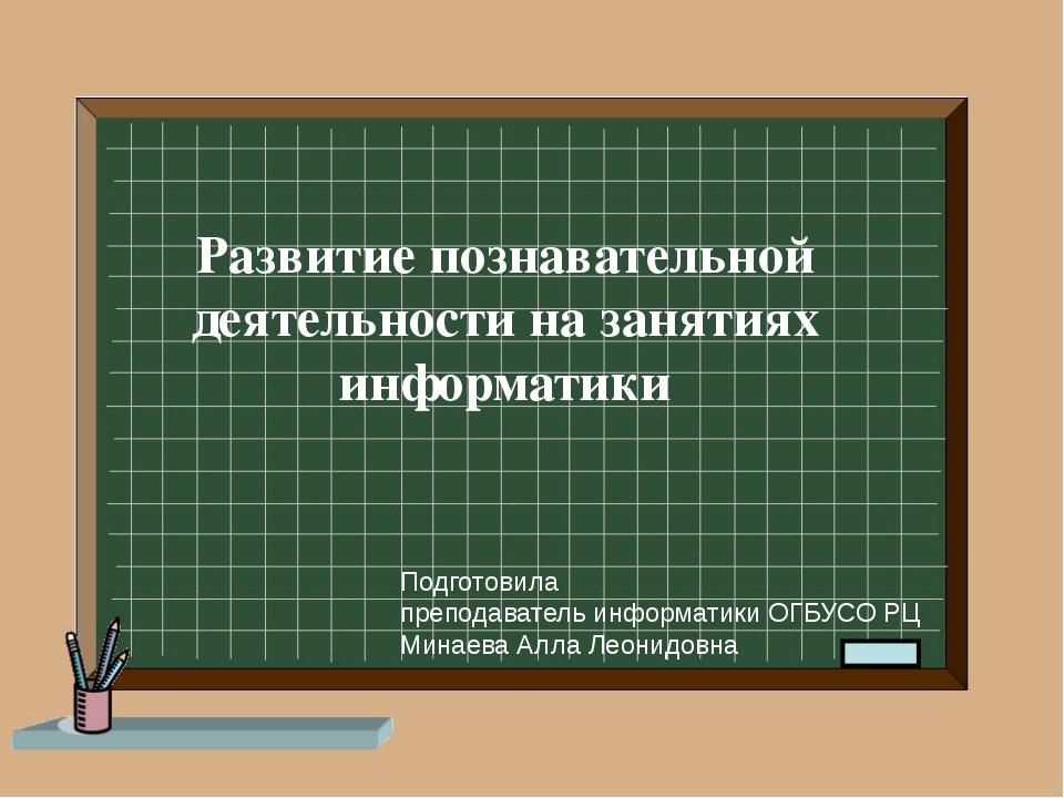 Развитие познавательной деятельности на занятиях информатики Подготовила преп...