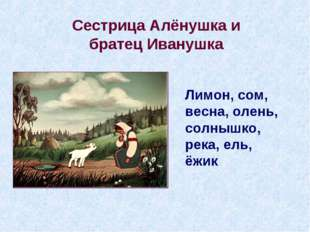 Сестрица Алёнушка и братец Иванушка Лимон, сом, весна, олень, солнышко, река,