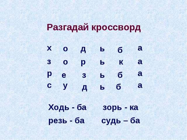 Разгадай кроссворд Ходь - ба зорь - ка резь - ба судь – ба о д ь б о р ь к е...