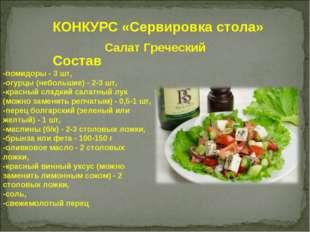 КОНКУРС «Сервировка стола» Салат Греческий Состав -помидоры - 3 шт, -огурцы (